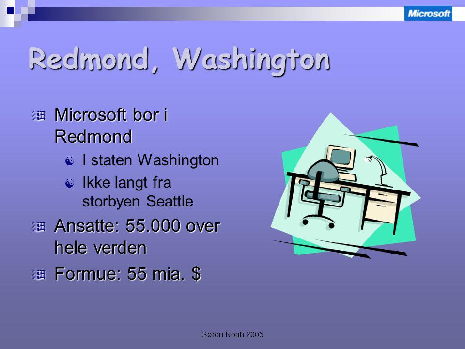 Søren Noah 2005 Redmond, Washington  Microsoft bor i Redmond  I staten Washington  Ikke langt fra storbyen Seattle  Ansatte: 55.000 over hele verden  Formue: 55 mia.
