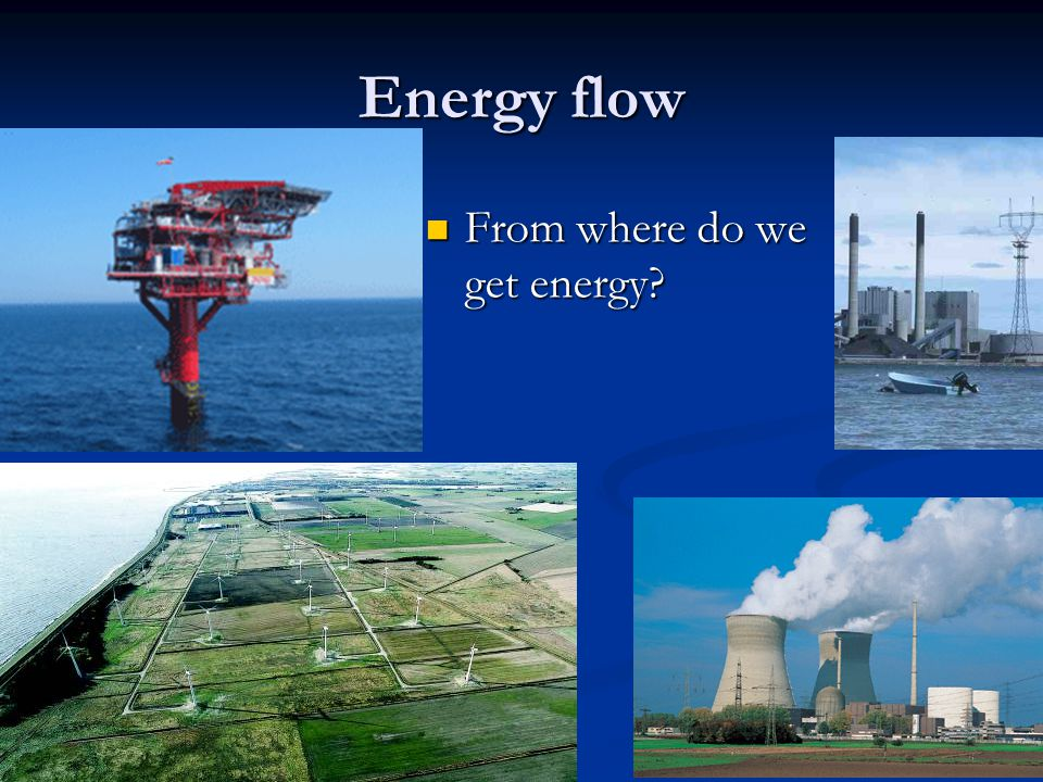 Energy flow From where do we get energy From where do we get energy