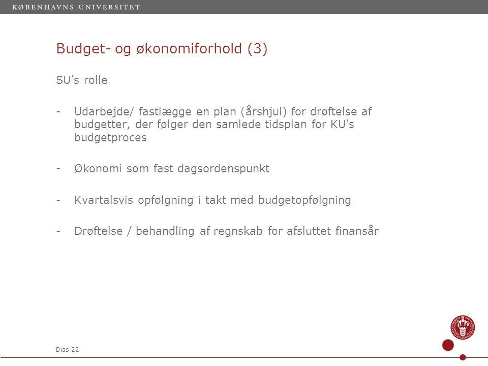 Dias 22 Budget- og økonomiforhold (3) SU's rolle -Udarbejde/ fastlægge en plan (årshjul) for drøftelse af budgetter, der følger den samlede tidsplan for KU's budgetproces -Økonomi som fast dagsordenspunkt -Kvartalsvis opfølgning i takt med budgetopfølgning -Drøftelse / behandling af regnskab for afsluttet finansår