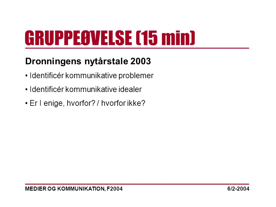 MEDIER OG KOMMUNIKATION, F2004 GRUPPEØVELSE (15 min) 6/2-2004 Dronningens nytårstale 2003 Identificér kommunikative problemer Identificér kommunikative idealer Er I enige, hvorfor.