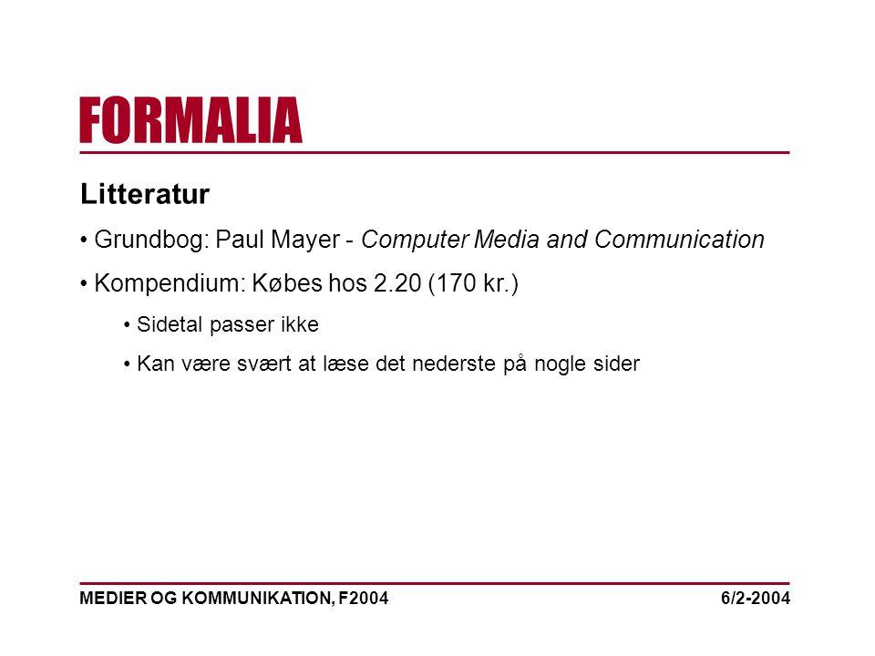 MEDIER OG KOMMUNIKATION, F2004 FORMALIA 6/2-2004 Litteratur Grundbog: Paul Mayer - Computer Media and Communication Kompendium: Købes hos 2.20 (170 kr.) Sidetal passer ikke Kan være svært at læse det nederste på nogle sider