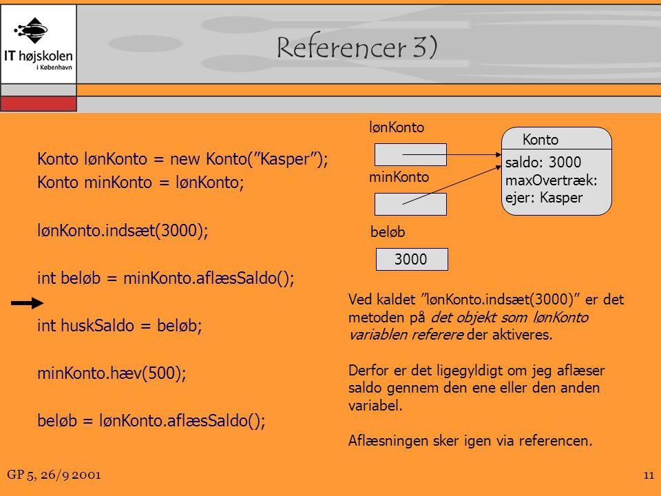 GP 5, 26/9 200111 Referencer 3) Konto lønKonto = new Konto( Kasper ); Konto minKonto = lønKonto; lønKonto.indsæt(3000); int beløb = minKonto.aflæsSaldo(); int huskSaldo = beløb; minKonto.hæv(500); beløb = lønKonto.aflæsSaldo(); Konto saldo: 3000 maxOvertræk: ejer: Kasper minKonto Ved kaldet lønKonto.indsæt(3000) er det metoden på det objekt som lønKonto variablen referere der aktiveres.