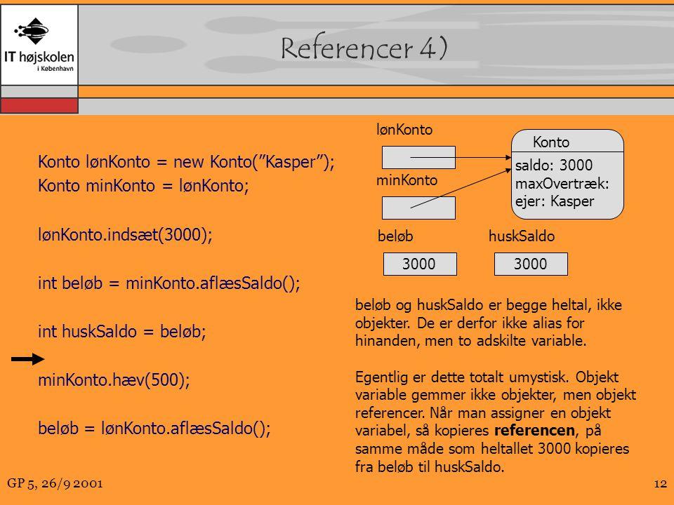 GP 5, 26/9 200112 Referencer 4) Konto lønKonto = new Konto( Kasper ); Konto minKonto = lønKonto; lønKonto.indsæt(3000); int beløb = minKonto.aflæsSaldo(); int huskSaldo = beløb; minKonto.hæv(500); beløb = lønKonto.aflæsSaldo(); Konto saldo: 3000 maxOvertræk: ejer: Kasper minKonto beløb og huskSaldo er begge heltal, ikke objekter.