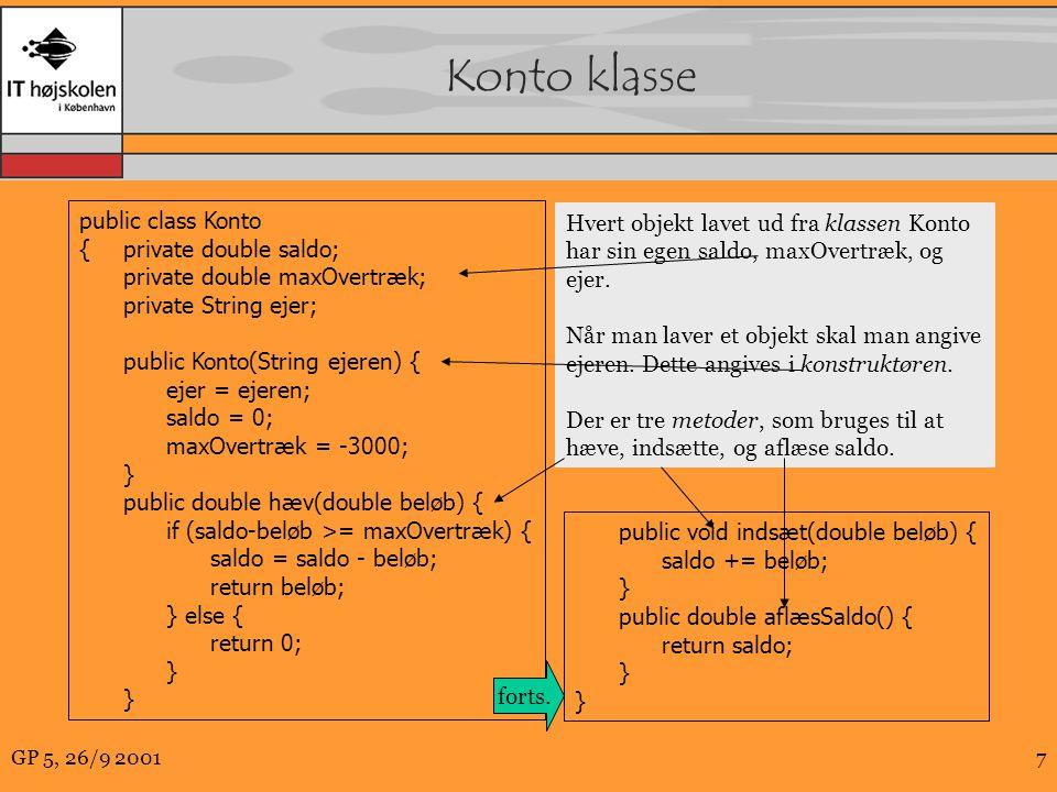 GP 5, 26/9 20017 Konto klasse public class Konto {private double saldo; private double maxOvertræk; private String ejer; public Konto(String ejeren) { ejer = ejeren; saldo = 0; maxOvertræk = -3000; } public double hæv(double beløb) { if (saldo-beløb >= maxOvertræk) { saldo = saldo - beløb; return beløb; } else { return 0; } public void indsæt(double beløb) { saldo += beløb; } public double aflæsSaldo() { return saldo; } forts.