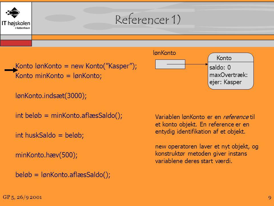 GP 5, 26/9 20019 Referencer 1) Konto lønKonto = new Konto( Kasper ); Konto minKonto = lønKonto; lønKonto.indsæt(3000); int beløb = minKonto.aflæsSaldo(); int huskSaldo = beløb; minKonto.hæv(500); beløb = lønKonto.aflæsSaldo(); lønKonto Konto saldo: 0 maxOvertræk: ejer: Kasper Variablen lønKonto er en reference til et konto objekt.