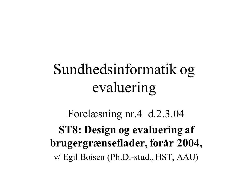 Sundhedsinformatik og evaluering Forelæsning nr.4 d.2.3.04 ST8: Design og evaluering af brugergrænseflader, forår 2004, v/ Egil Boisen (Ph.D.-stud., HST, AAU)