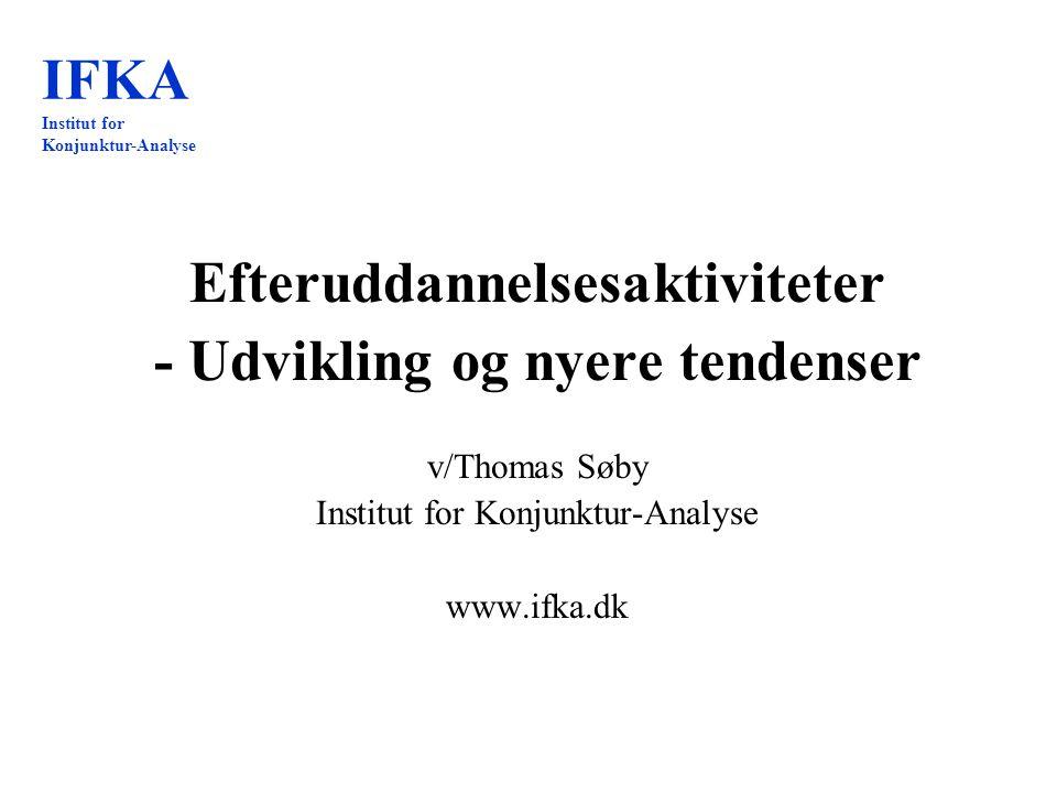 IFKA Institut for Konjunktur-Analyse Efteruddannelsesaktiviteter - Udvikling og nyere tendenser v/Thomas Søby Institut for Konjunktur-Analyse www.ifka.dk