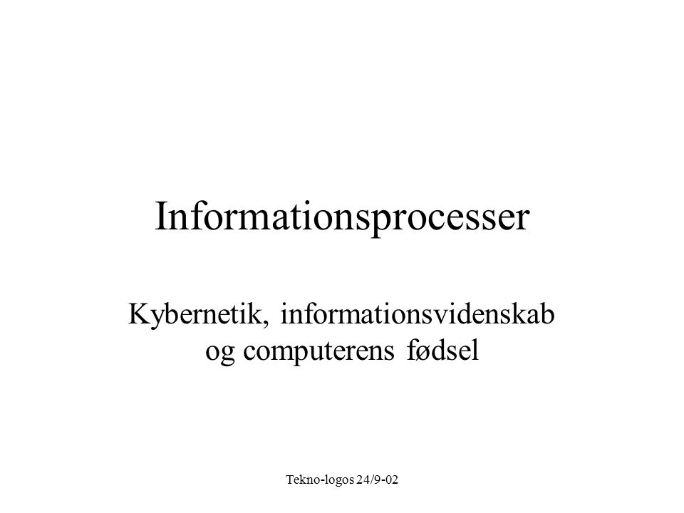 Tekno-logos 24/9-02 Informationsprocesser Kybernetik, informationsvidenskab og computerens fødsel