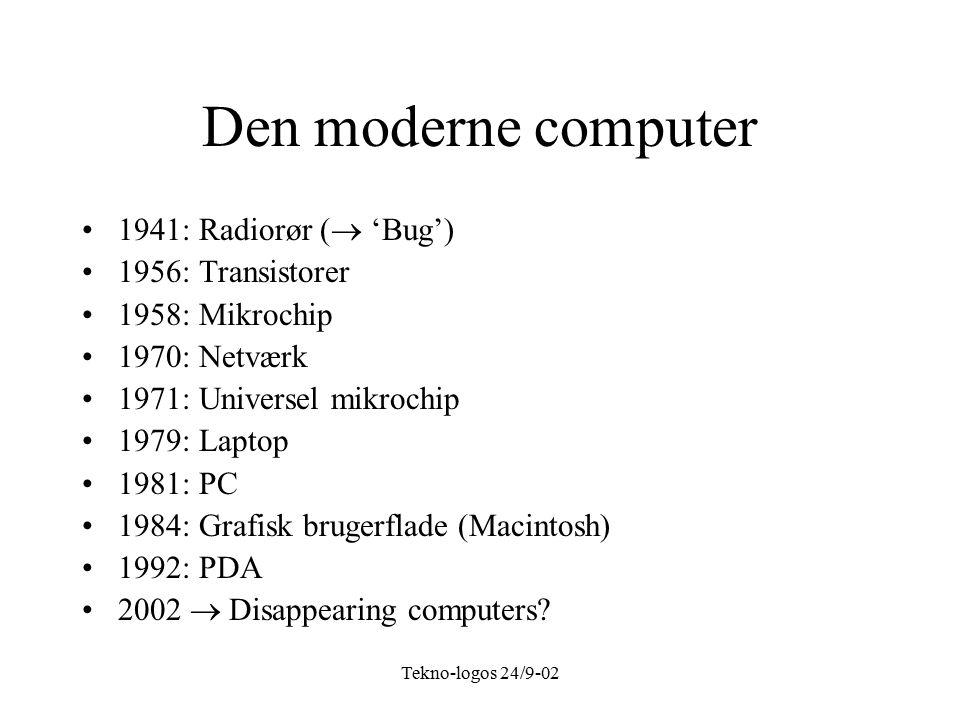 Tekno-logos 24/9-02 Den moderne computer 1941: Radiorør (  'Bug') 1956: Transistorer 1958: Mikrochip 1970: Netværk 1971: Universel mikrochip 1979: Laptop 1981: PC 1984: Grafisk brugerflade (Macintosh) 1992: PDA 2002  Disappearing computers