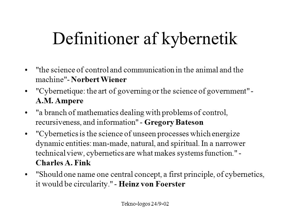 Tekno-logos 24/9-02 Definitioner af kybernetik the science of control and communication in the animal and the machine - Norbert Wiener Cybernetique: the art of governing or the science of government - A.M.
