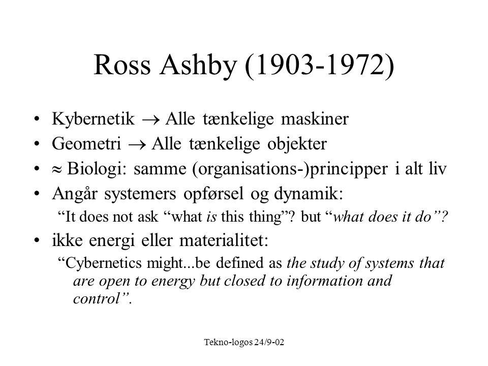 Tekno-logos 24/9-02 Ross Ashby (1903-1972) Kybernetik  Alle tænkelige maskiner Geometri  Alle tænkelige objekter  Biologi: samme (organisations-)principper i alt liv Angår systemers opførsel og dynamik: It does not ask what is this thing .