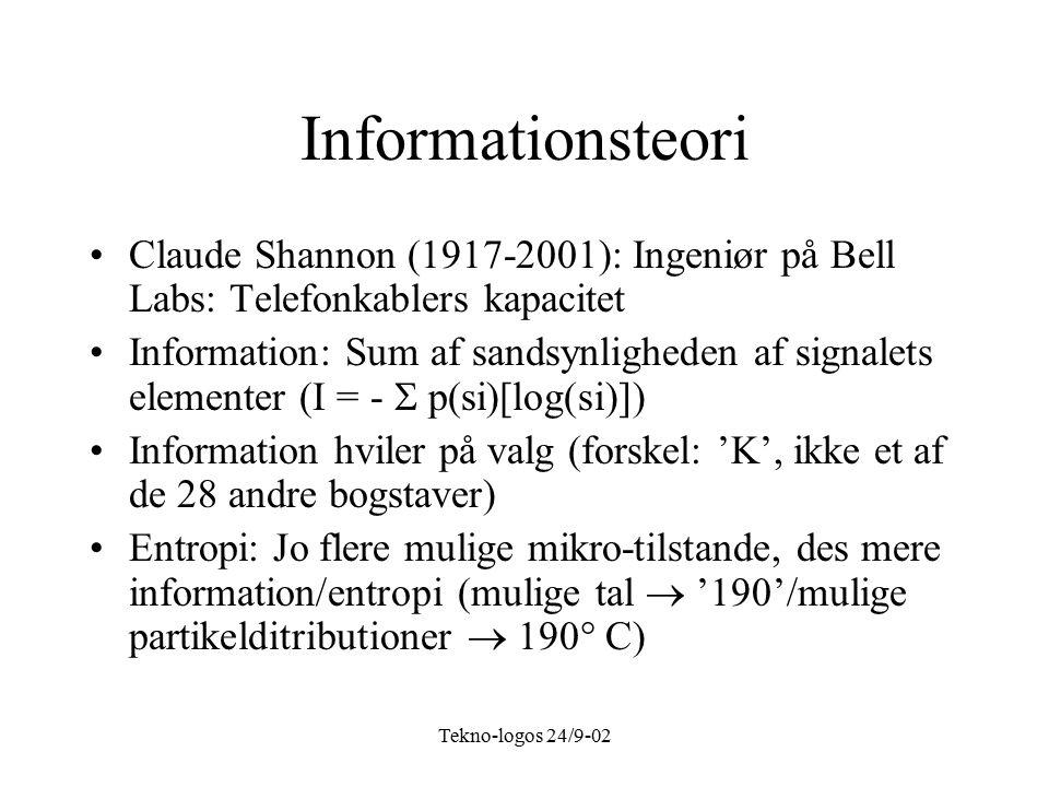 Tekno-logos 24/9-02 Informationsteori Claude Shannon (1917-2001): Ingeniør på Bell Labs: Telefonkablers kapacitet Information: Sum af sandsynligheden af signalets elementer (I = -  p(si)[log(si)]) Information hviler på valg (forskel: 'K', ikke et af de 28 andre bogstaver) Entropi: Jo flere mulige mikro-tilstande, des mere information/entropi (mulige tal  '190'/mulige partikelditributioner  190  C)
