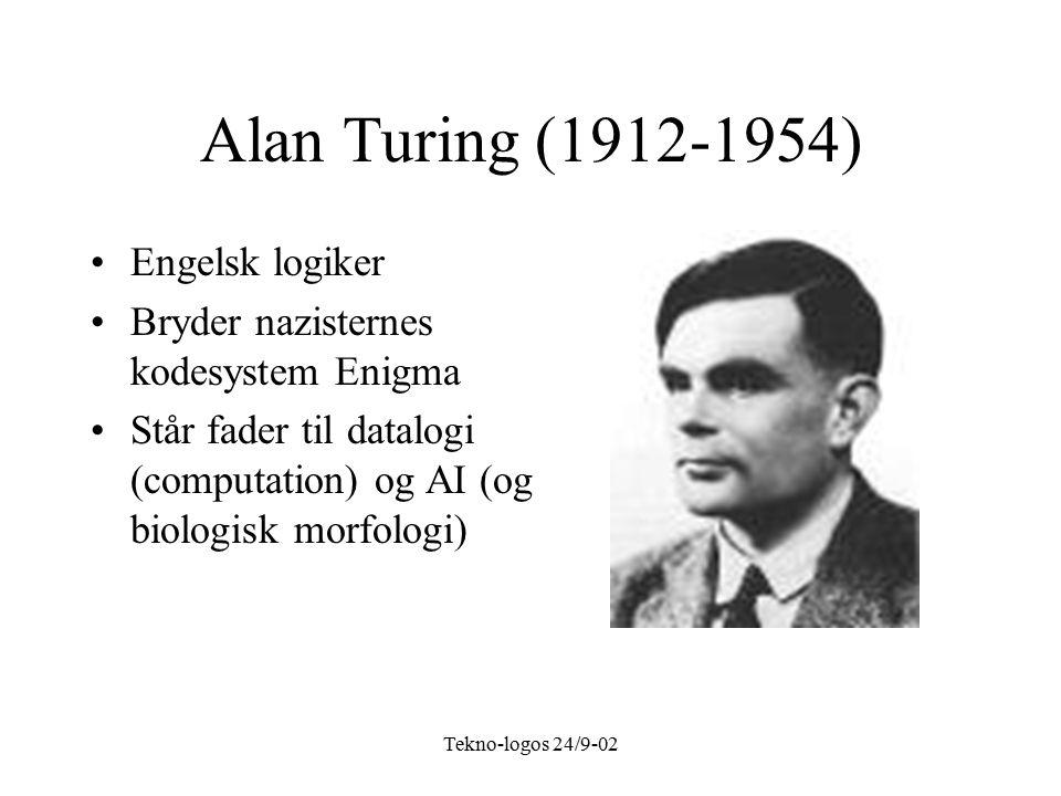 Tekno-logos 24/9-02 Alan Turing (1912-1954) Engelsk logiker Bryder nazisternes kodesystem Enigma Står fader til datalogi (computation) og AI (og biologisk morfologi)