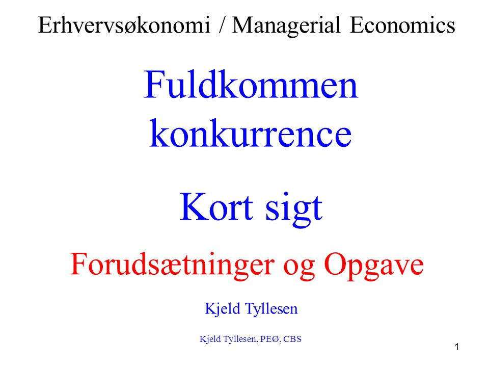 1 Fuldkommen konkurrence Kort sigt Kjeld Tyllesen Kjeld Tyllesen, PEØ, CBS Erhvervsøkonomi / Managerial Economics Forudsætninger og Opgave