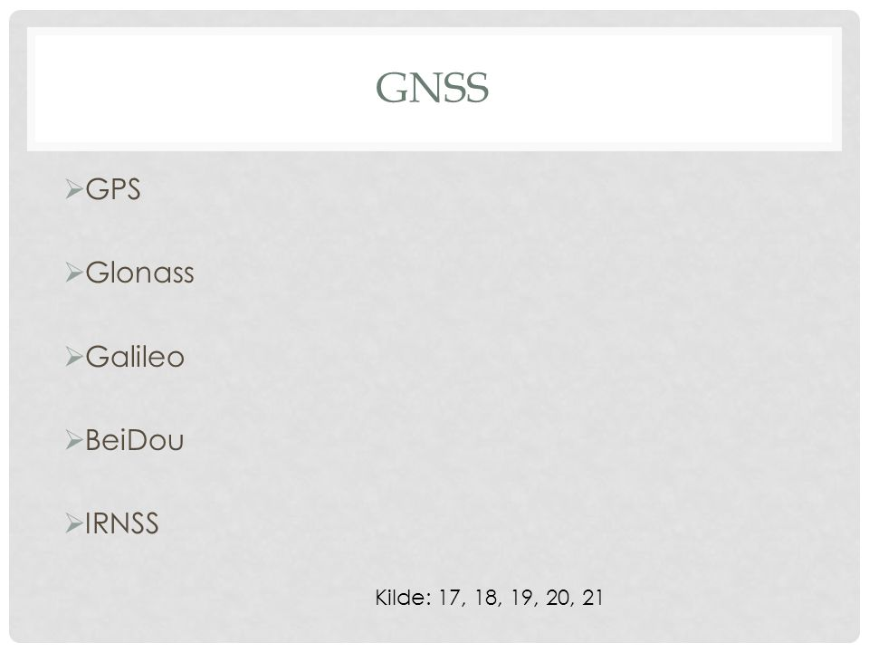 GNSS  GPS  Glonass  Galileo  BeiDou  IRNSS Kilde: 17, 18, 19, 20, 21