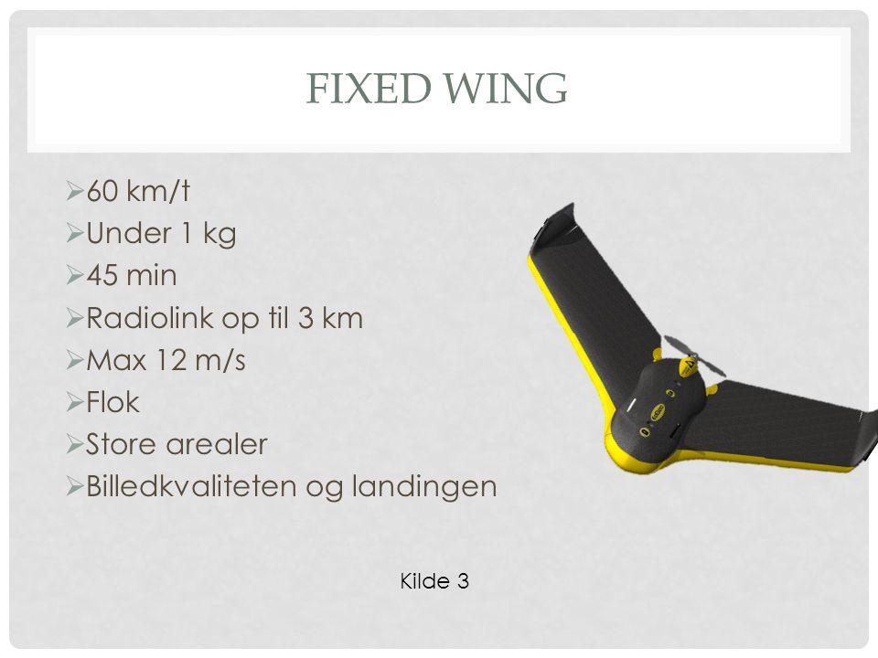 FIXED WING  60 km/t  Under 1 kg  45 min  Radiolink op til 3 km  Max 12 m/s  Flok  Store arealer  Billedkvaliteten og landingen Kilde 3
