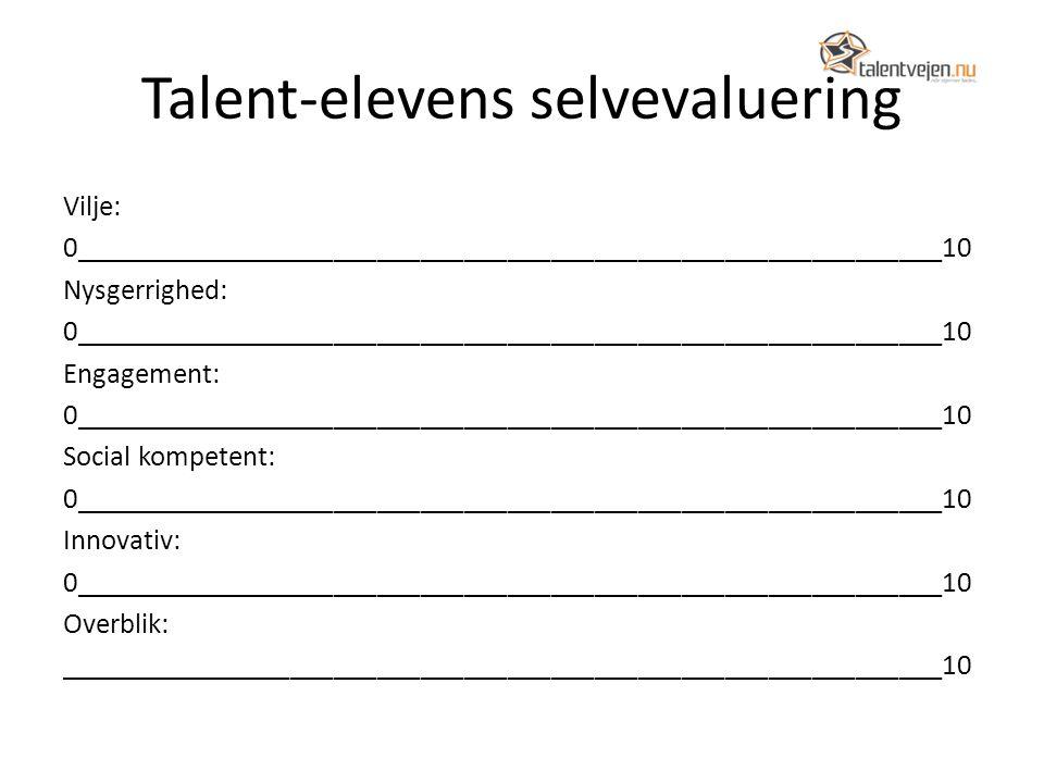 Talent-elevens selvevaluering Vilje: 0____________________________________________________________10 Nysgerrighed: 0____________________________________________________________10 Engagement: 0____________________________________________________________10 Social kompetent: 0____________________________________________________________10 Innovativ: 0____________________________________________________________10 Overblik: _____________________________________________________________10