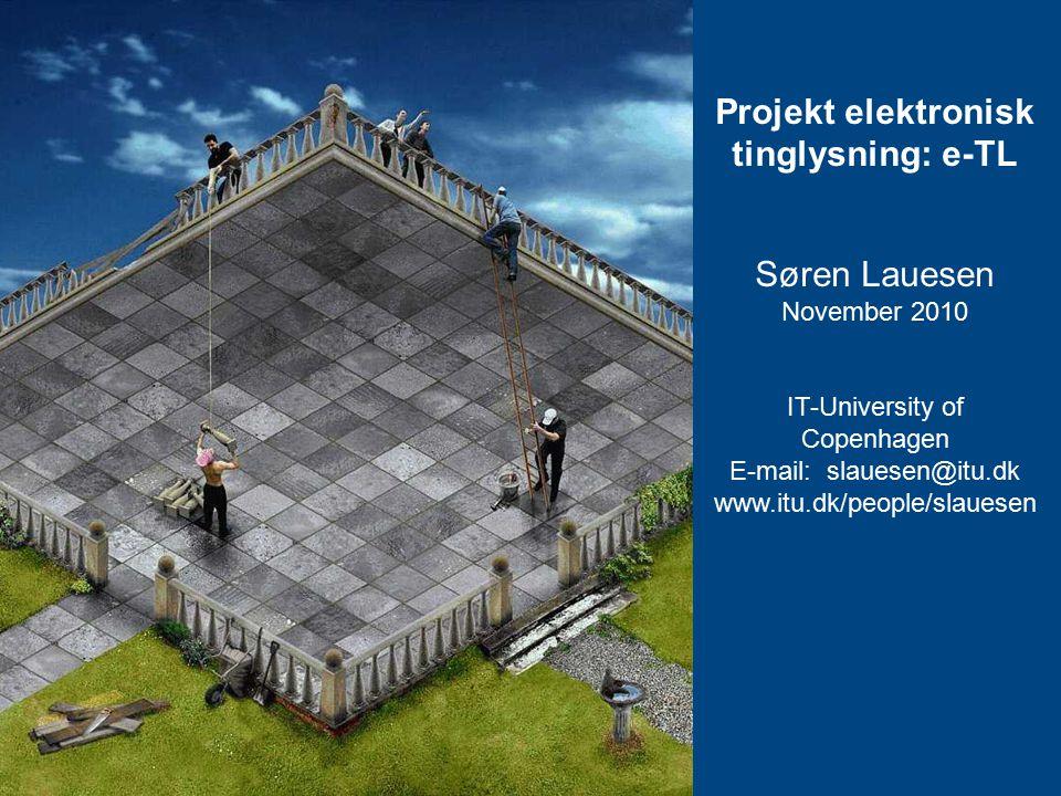 Projekt elektronisk tinglysning: e-TL Søren Lauesen November 2010 IT-University of Copenhagen E-mail: slauesen@itu.dk www.itu.dk/people/slauesen