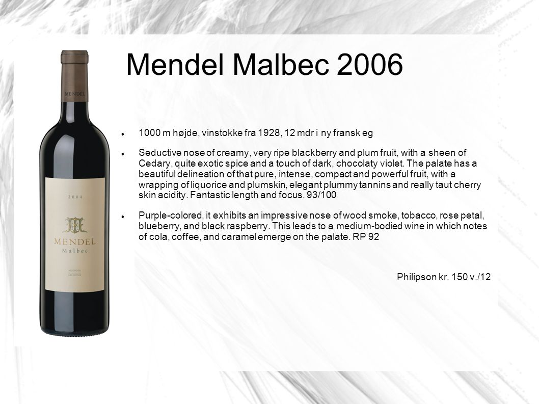 Mendel Malbec 2006 1000 m højde, vinstokke fra 1928, 12 mdr i ny fransk eg Seductive nose of creamy, very ripe blackberry and plum fruit, with a sheen of Cedary, quite exotic spice and a touch of dark, chocolaty violet.