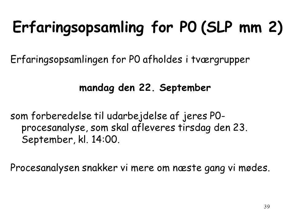 39 Erfaringsopsamling for P0 (SLP mm 2) Erfaringsopsamlingen for P0 afholdes i tværgrupper mandag den 22.