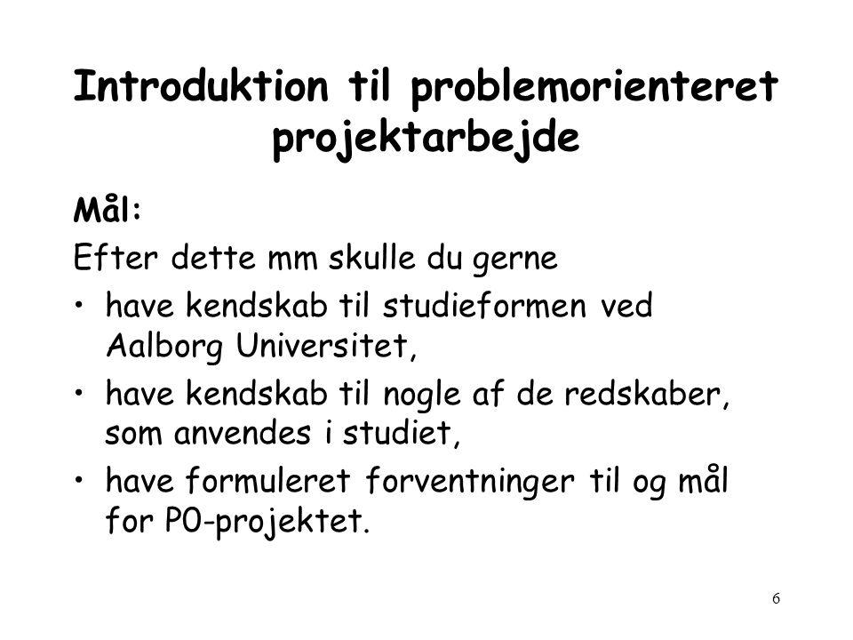 6 Introduktion til problemorienteret projektarbejde Mål: Efter dette mm skulle du gerne have kendskab til studieformen ved Aalborg Universitet, have kendskab til nogle af de redskaber, som anvendes i studiet, have formuleret forventninger til og mål for P0-projektet.