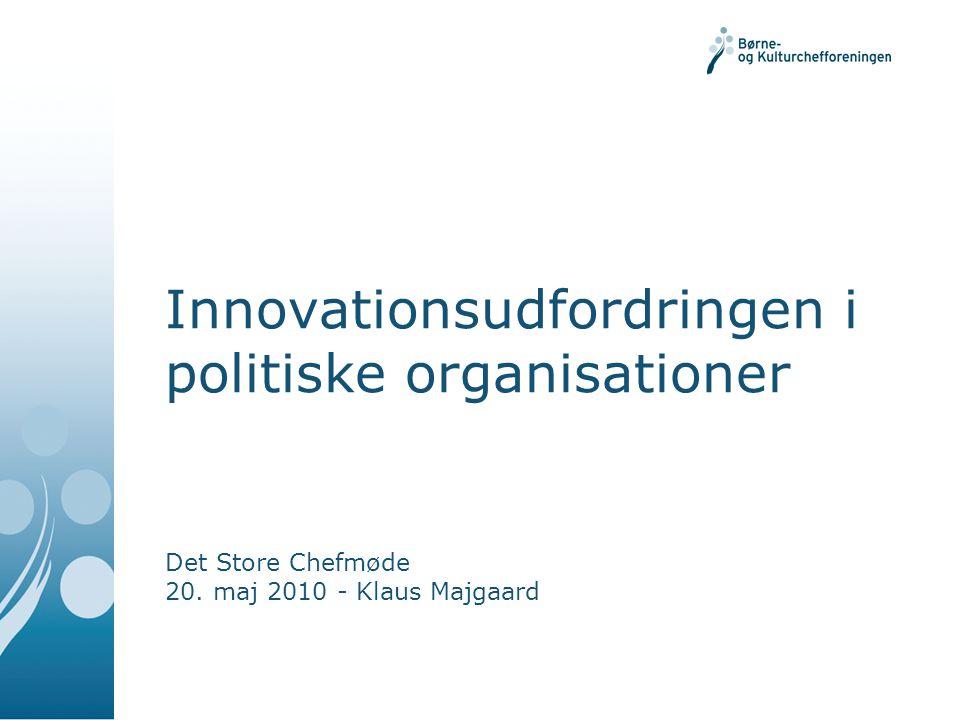 Innovationsudfordringen i politiske organisationer Det Store Chefmøde 20. maj 2010 - Klaus Majgaard