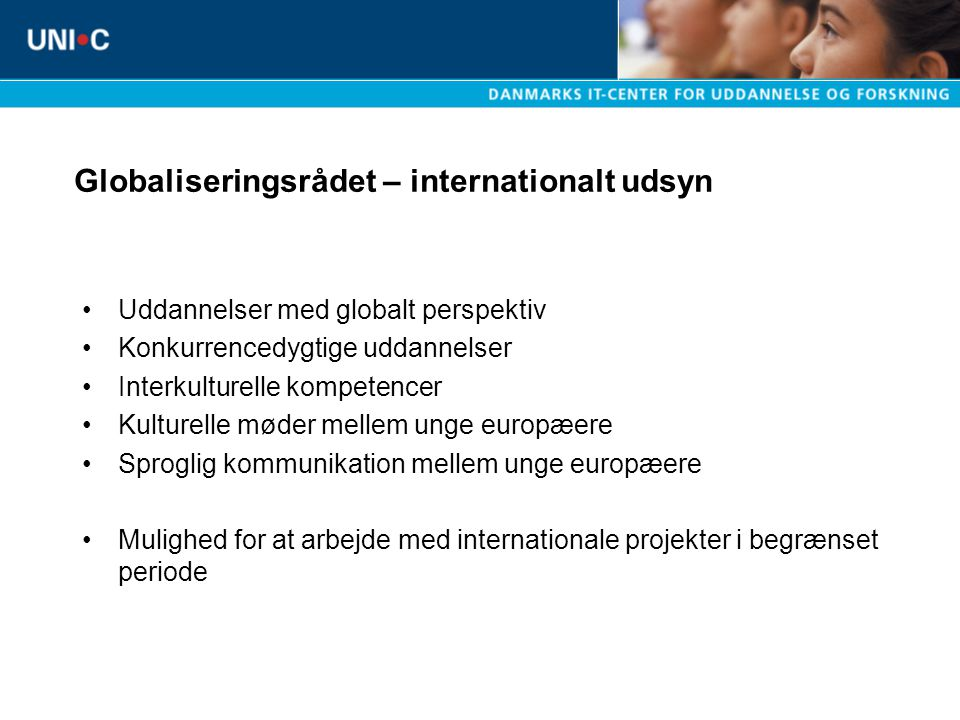 Globaliseringsrådet – internationalt udsyn Uddannelser med globalt perspektiv Konkurrencedygtige uddannelser Interkulturelle kompetencer Kulturelle møder mellem unge europæere Sproglig kommunikation mellem unge europæere Mulighed for at arbejde med internationale projekter i begrænset periode