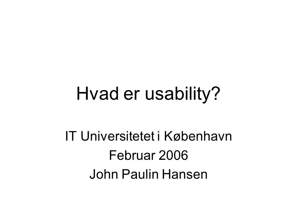 Hvad er usability IT Universitetet i København Februar 2006 John Paulin Hansen