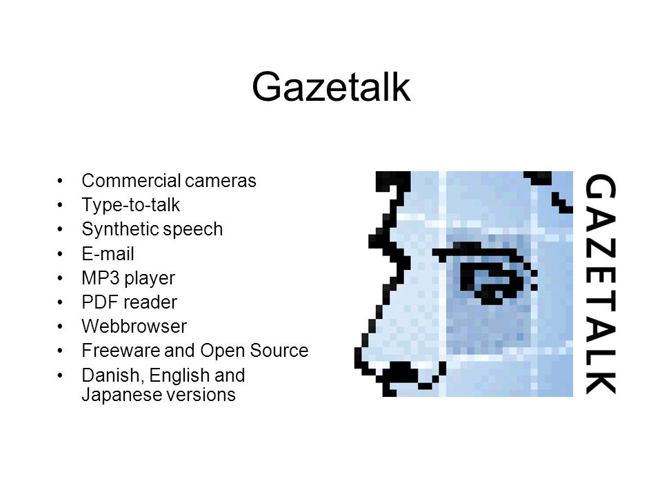 Gazetalk Commercial cameras Type-to-talk Synthetic speech E-mail MP3 player PDF reader Webbrowser Freeware and Open Source Danish, English and Japanese versions