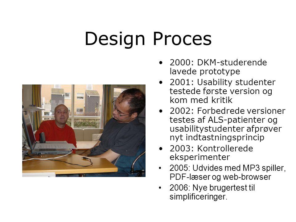 Design Proces 2000: DKM-studerende lavede prototype 2001: Usability studenter testede første version og kom med kritik 2002: Forbedrede versioner testes af ALS-patienter og usabilitystudenter afprøver nyt indtastningsprincip 2003: Kontrollerede eksperimenter 2005: Udvides med MP3 spiller, PDF-læser og web-browser 2006: Nye brugertest til simplificeringer.