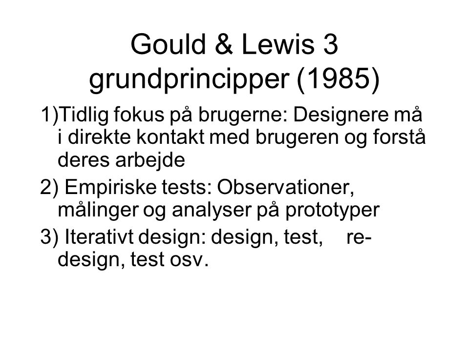 Gould & Lewis 3 grundprincipper (1985) 1)Tidlig fokus på brugerne: Designere må i direkte kontakt med brugeren og forstå deres arbejde 2) Empiriske tests: Observationer, målinger og analyser på prototyper 3) Iterativt design: design, test, re- design, test osv.