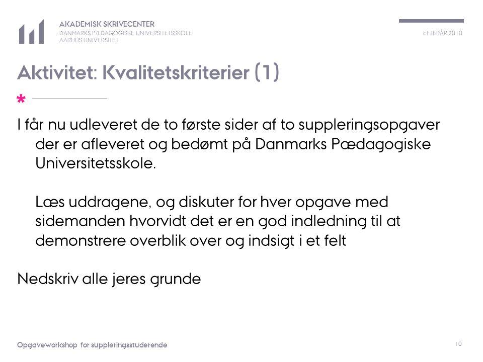 EFTERÅR 2010 AKADEMISK SKRIVECENTER DANMARKS PÆDAGOGISKE UNIVERSITETSSKOLE AARHUS UNIVERSITET * Opgaveworkshop for suppleringsstuderende 10 Aktivitet: Kvalitetskriterier (1) I får nu udleveret de to første sider af to suppleringsopgaver der er afleveret og bedømt på Danmarks Pædagogiske Universitetsskole.