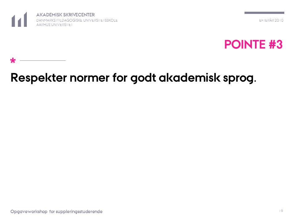 EFTERÅR 2010 AKADEMISK SKRIVECENTER DANMARKS PÆDAGOGISKE UNIVERSITETSSKOLE AARHUS UNIVERSITET * Opgaveworkshop for suppleringsstuderende 19 POINTE #3 Respekter normer for godt akademisk sprog.
