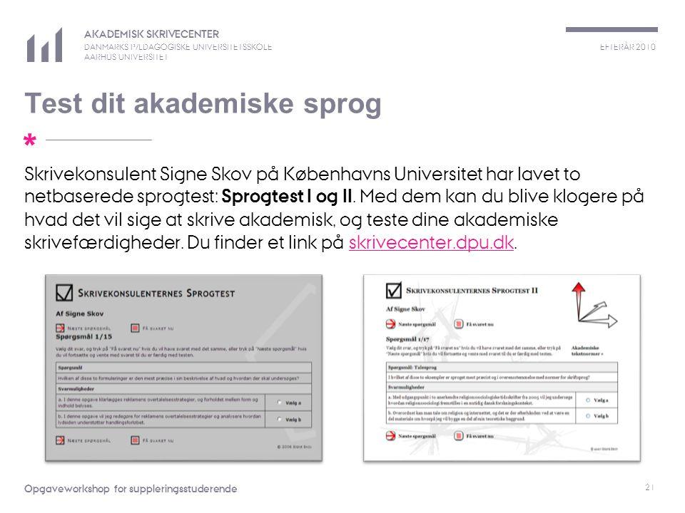 EFTERÅR 2010 AKADEMISK SKRIVECENTER DANMARKS PÆDAGOGISKE UNIVERSITETSSKOLE AARHUS UNIVERSITET * Opgaveworkshop for suppleringsstuderende Test dit akademiske sprog 21 Skrivekonsulent Signe Skov på Københavns Universitet har lavet to netbaserede sprogtest: Sprogtest I og II.
