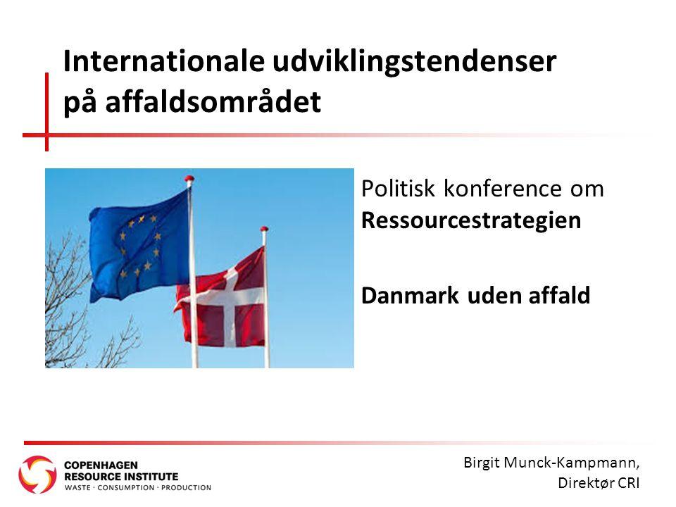 Internationale udviklingstendenser på affaldsområdet Politisk konference om Ressourcestrategien Danmark uden affald Birgit Munck-Kampmann, Direktør CRI