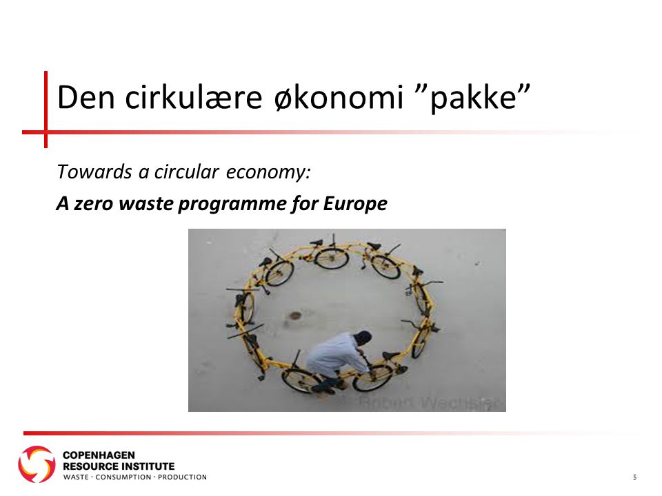 Den cirkulære økonomi pakke Towards a circular economy: A zero waste programme for Europe 5