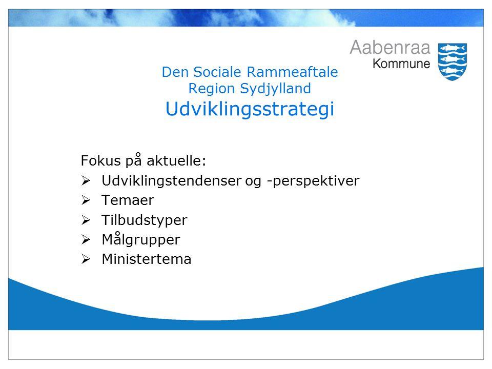 Den Sociale Rammeaftale Region Sydjylland Udviklingsstrategi Fokus på aktuelle:  Udviklingstendenser og -perspektiver  Temaer  Tilbudstyper  Målgrupper  Ministertema