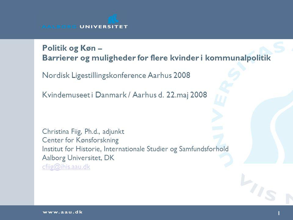 1 Politik og Køn – Barrierer og muligheder for flere kvinder i kommunalpolitik Nordisk Ligestillingskonference Aarhus 2008 Kvindemuseet i Danmark / Aarhus d.