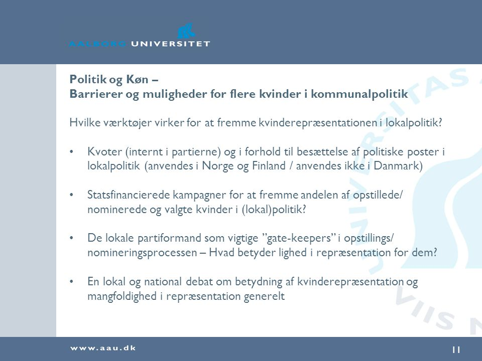 11 Politik og Køn – Barrierer og muligheder for flere kvinder i kommunalpolitik Hvilke værktøjer virker for at fremme kvinderepræsentationen i lokalpolitik.