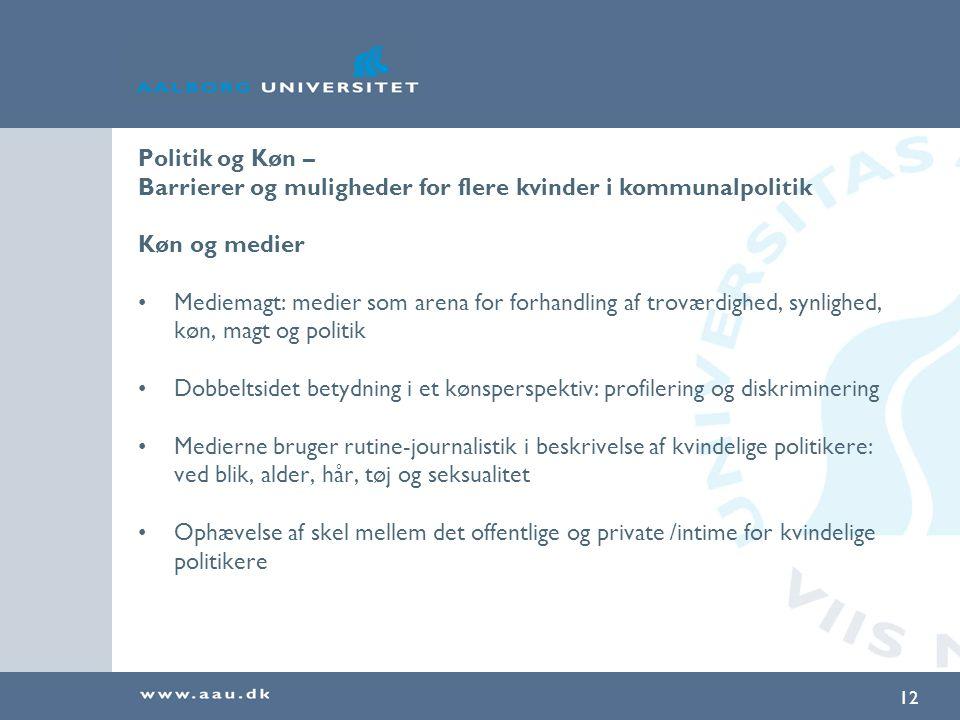 12 Politik og Køn – Barrierer og muligheder for flere kvinder i kommunalpolitik Køn og medier Mediemagt: medier som arena for forhandling af troværdighed, synlighed, køn, magt og politik Dobbeltsidet betydning i et kønsperspektiv: profilering og diskriminering Medierne bruger rutine-journalistik i beskrivelse af kvindelige politikere: ved blik, alder, hår, tøj og seksualitet Ophævelse af skel mellem det offentlige og private /intime for kvindelige politikere