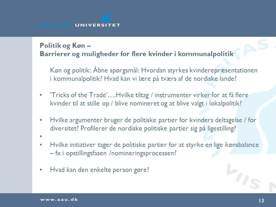 13 Politik og Køn – Barrierer og muligheder for flere kvinder i kommunalpolitik Køn og politik: Åbne spørgsmål: Hvordan styrkes kvinderepræsentationen i kommunalpolitik.