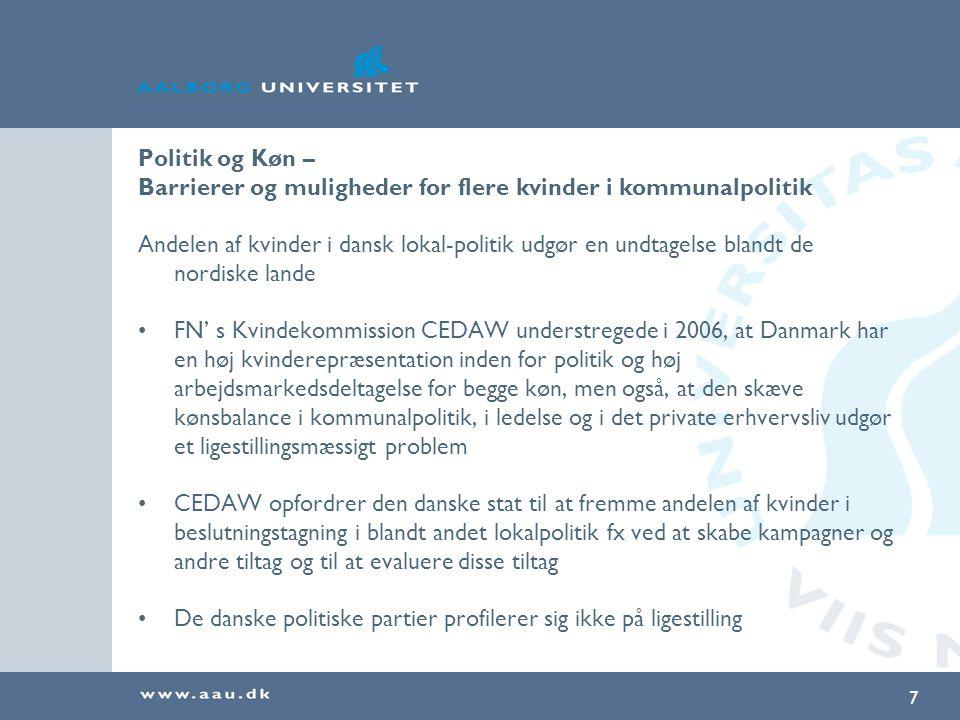 7 Politik og Køn – Barrierer og muligheder for flere kvinder i kommunalpolitik Andelen af kvinder i dansk lokal-politik udgør en undtagelse blandt de nordiske lande FN' s Kvindekommission CEDAW understregede i 2006, at Danmark har en høj kvinderepræsentation inden for politik og høj arbejdsmarkedsdeltagelse for begge køn, men også, at den skæve kønsbalance i kommunalpolitik, i ledelse og i det private erhvervsliv udgør et ligestillingsmæssigt problem CEDAW opfordrer den danske stat til at fremme andelen af kvinder i beslutningstagning i blandt andet lokalpolitik fx ved at skabe kampagner og andre tiltag og til at evaluere disse tiltag De danske politiske partier profilerer sig ikke på ligestilling