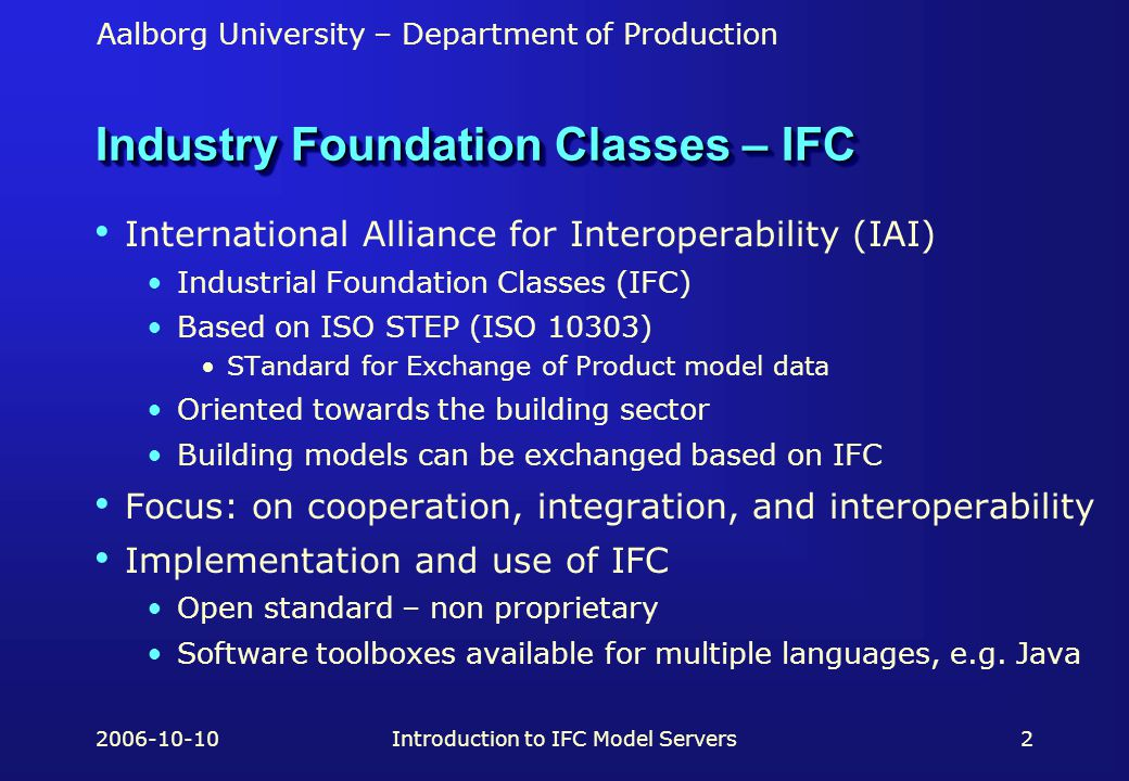 Aalborg University – Department of Production 2006-10-10Introduction to IFC Model Servers2 Industry Foundation Classes – IFC International Alliance for Interoperability (IAI) Industrial Foundation Classes (IFC) Based on ISO STEP (ISO 10303) STandard for Exchange of Product model data Oriented towards the building sector Building models can be exchanged based on IFC Focus: on cooperation, integration, and interoperability Implementation and use of IFC Open standard – non proprietary Software toolboxes available for multiple languages, e.g.