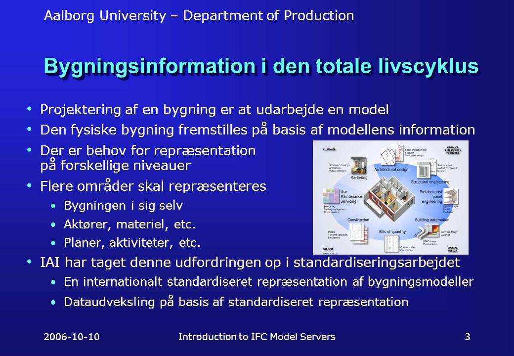 Aalborg University – Department of Production 2006-10-10Introduction to IFC Model Servers3 Bygningsinformation i den totale livscyklus Projektering af en bygning er at udarbejde en model Den fysiske bygning fremstilles på basis af modellens information Der er behov for repræsentation på forskellige niveauer Flere områder skal repræsenteres Bygningen i sig selv Aktører, materiel, etc.