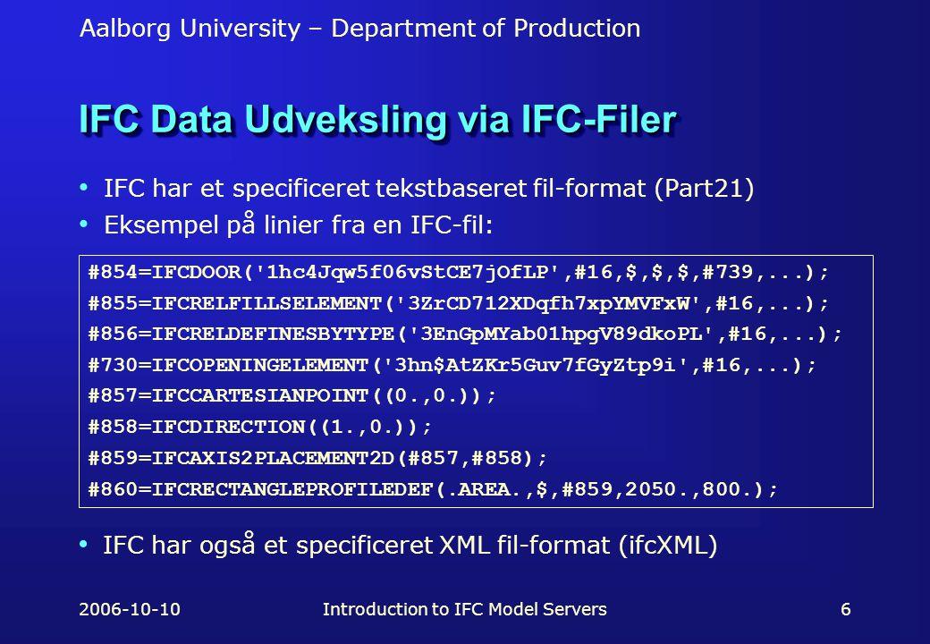 Aalborg University – Department of Production 2006-10-10Introduction to IFC Model Servers6 IFC Data Udveksling via IFC-Filer IFC har et specificeret tekstbaseret fil-format (Part21) Eksempel på linier fra en IFC-fil: #854=IFCDOOR( 1hc4Jqw5f06vStCE7jOfLP ,#16,$,$,$,#739,...); #855=IFCRELFILLSELEMENT( 3ZrCD712XDqfh7xpYMVFxW ,#16,...); #856=IFCRELDEFINESBYTYPE( 3EnGpMYab01hpgV89dkoPL ,#16,...); #730=IFCOPENINGELEMENT( 3hn$AtZKr5Guv7fGyZtp9i ,#16,...); #857=IFCCARTESIANPOINT((0.,0.)); #858=IFCDIRECTION((1.,0.)); #859=IFCAXIS2PLACEMENT2D(#857,#858); #860=IFCRECTANGLEPROFILEDEF(.AREA.,$,#859,2050.,800.); IFC har også et specificeret XML fil-format (ifcXML)