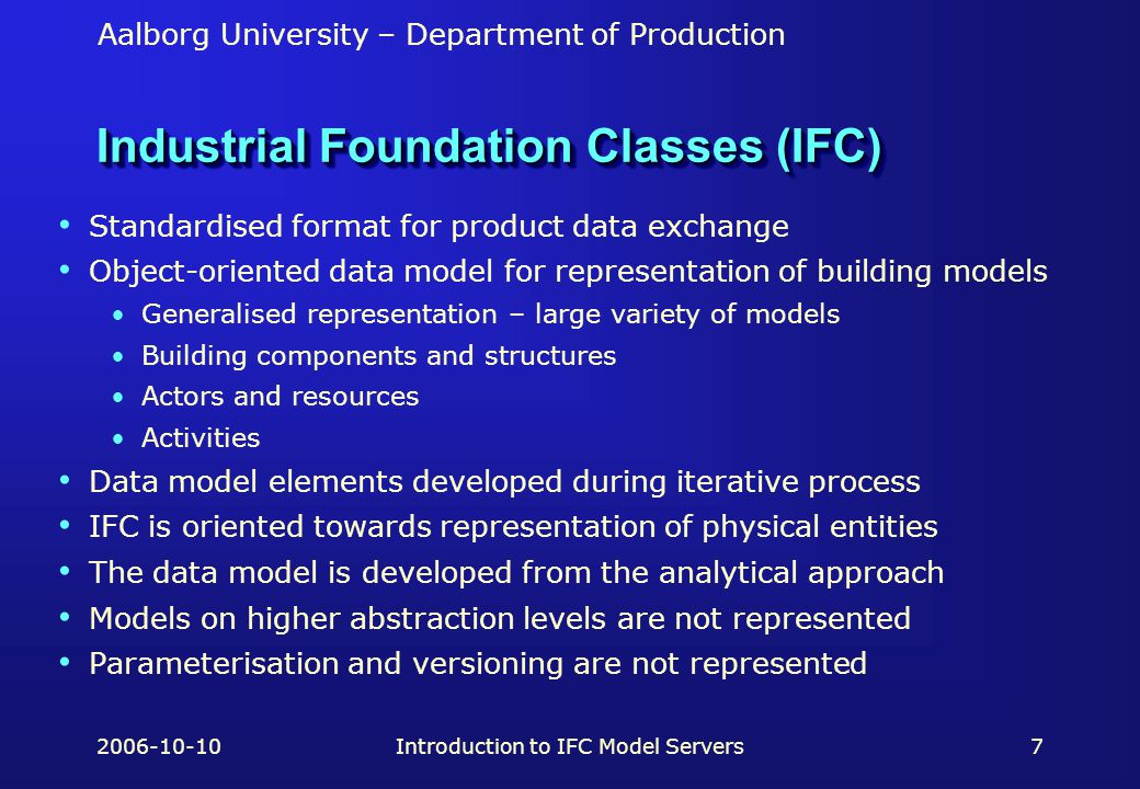 Aalborg University – Department of Production 2006-10-10Introduction to IFC Model Servers7 Industrial Foundation Classes (IFC) Standardised format for product data exchange Object-oriented data model for representation of building models Generalised representation – large variety of models Building components and structures Actors and resources Activities Data model elements developed during iterative process IFC is oriented towards representation of physical entities The data model is developed from the analytical approach Models on higher abstraction levels are not represented Parameterisation and versioning are not represented