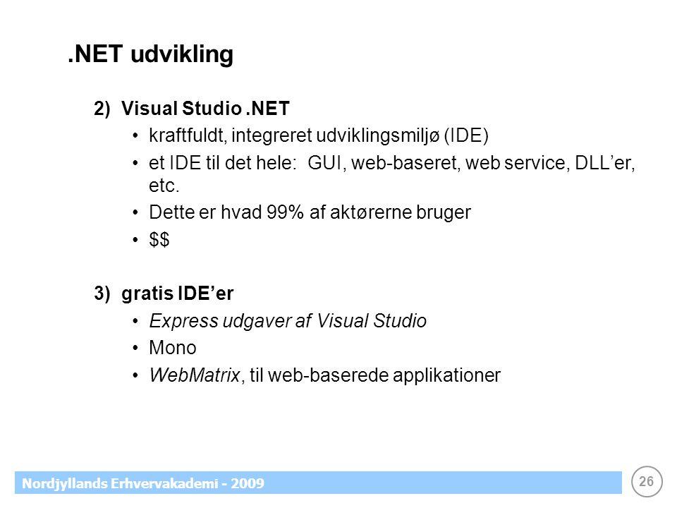 26 Nordjyllands Erhvervakademi - 2009.NET udvikling 2) Visual Studio.NET kraftfuldt, integreret udviklingsmiljø (IDE) et IDE til det hele: GUI, web-baseret, web service, DLL'er, etc.