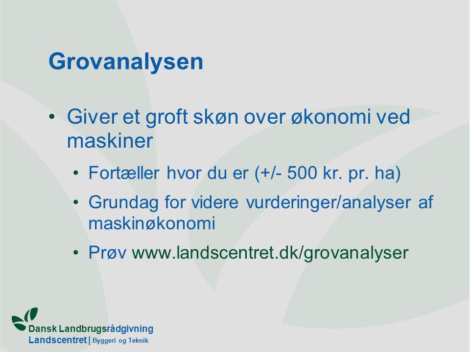 Dansk Landbrugsrådgivning Landscentret | Byggeri og Teknik Grovanalysen Giver et groft skøn over økonomi ved maskiner Fortæller hvor du er (+/- 500 kr.