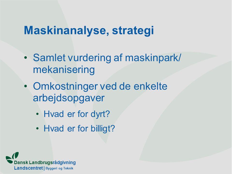 Dansk Landbrugsrådgivning Landscentret | Byggeri og Teknik Maskinanalyse, strategi Samlet vurdering af maskinpark/ mekanisering Omkostninger ved de enkelte arbejdsopgaver Hvad er for dyrt.