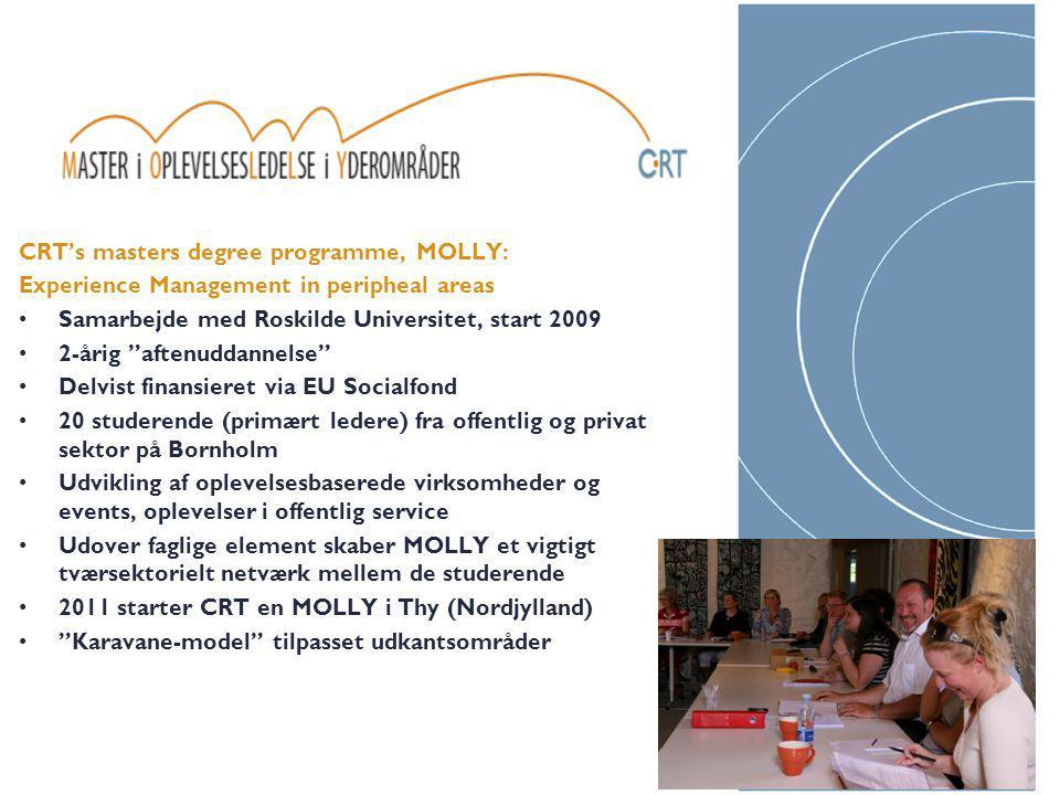 CRT's masters degree programme, MOLLY: Experience Management in peripheal areas Samarbejde med Roskilde Universitet, start 2009 2-årig aftenuddannelse Delvist finansieret via EU Socialfond 20 studerende (primært ledere) fra offentlig og privat sektor på Bornholm Udvikling af oplevelsesbaserede virksomheder og events, oplevelser i offentlig service Udover faglige element skaber MOLLY et vigtigt tværsektorielt netværk mellem de studerende 2011 starter CRT en MOLLY i Thy (Nordjylland) Karavane-model tilpasset udkantsområder 5